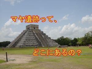 マヤ遺跡はどこ?