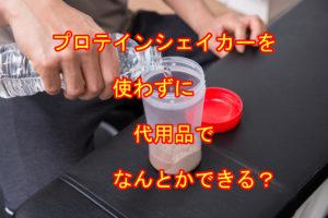 プロテインシェイカーは代用品でなんとかなる?