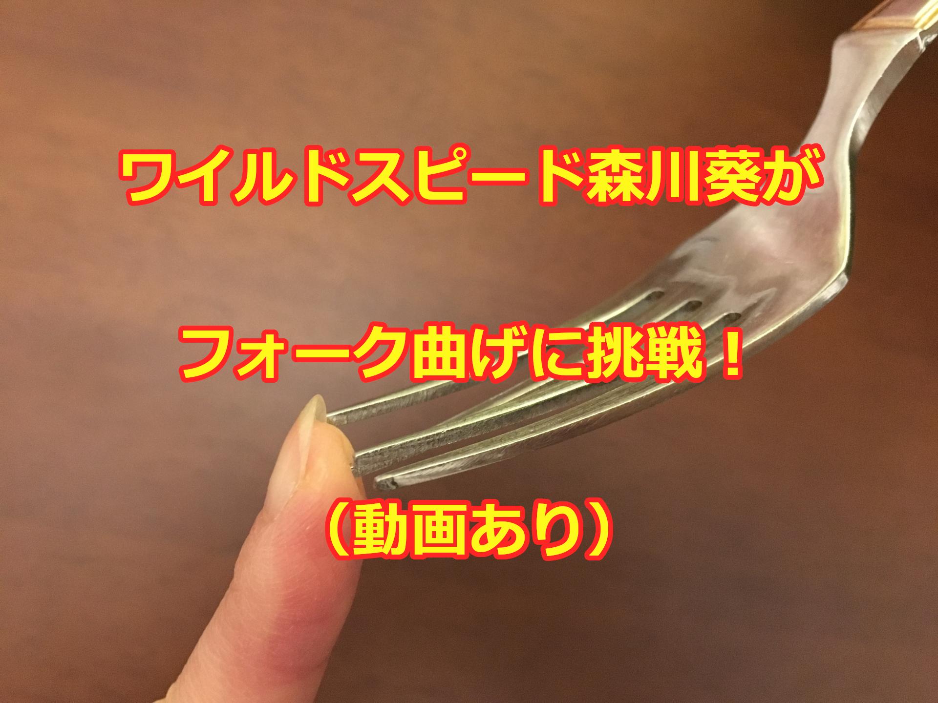 ワイルドスピード森川葵のフォーク曲げ